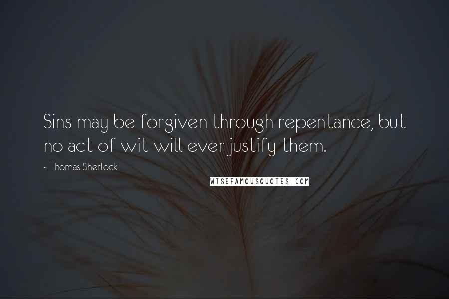 Thomas Sherlock quotes: Sins may be forgiven through repentance, but no act of wit will ever justify them.