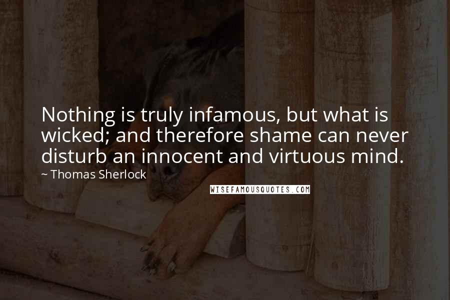 Thomas Sherlock quotes: Nothing is truly infamous, but what is wicked; and therefore shame can never disturb an innocent and virtuous mind.