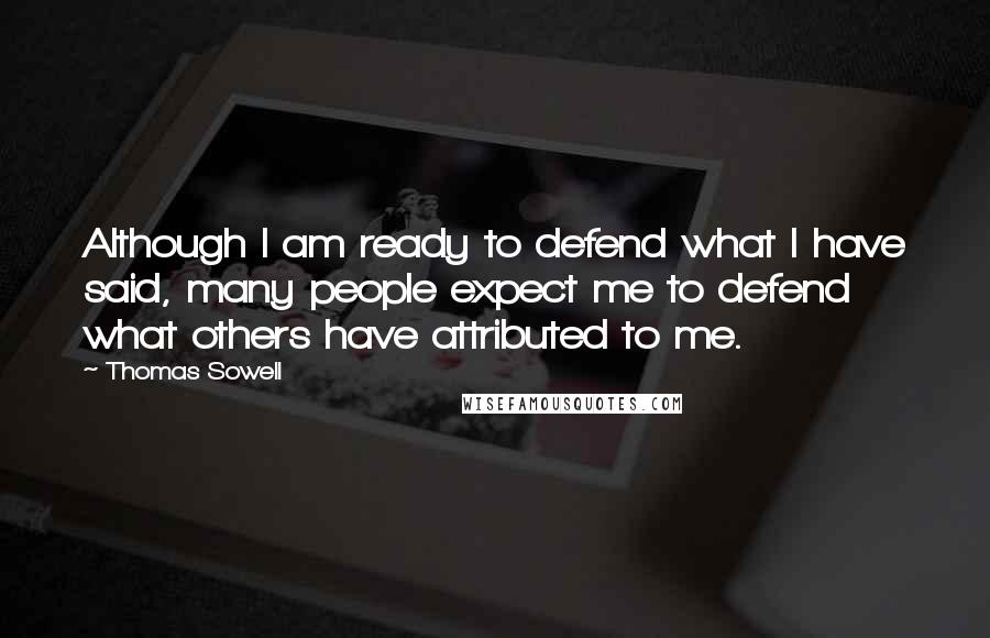 Thomas Sowell quotes: Although I am ready to defend what I have said, many people expect me to defend what others have attributed to me.