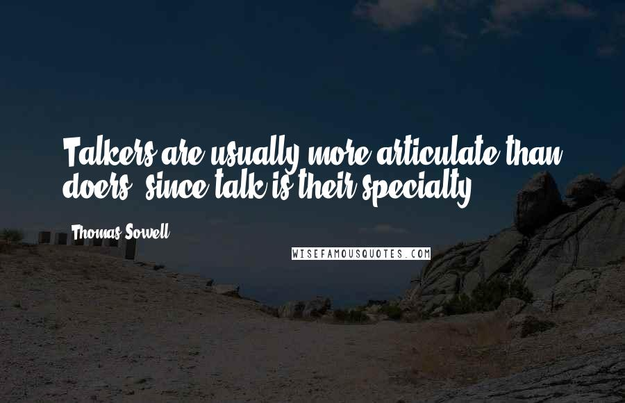 Thomas Sowell quotes: Talkers are usually more articulate than doers, since talk is their specialty.