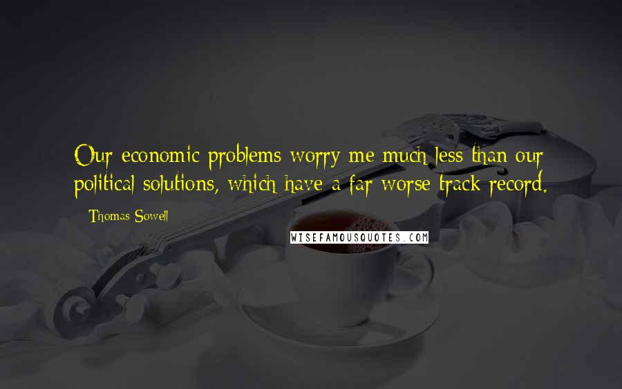 Thomas Sowell quotes: Our economic problems worry me much less than our political solutions, which have a far worse track record.