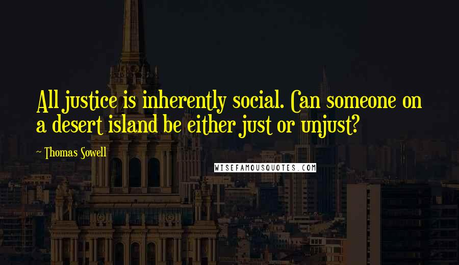 Thomas Sowell quotes: All justice is inherently social. Can someone on a desert island be either just or unjust?