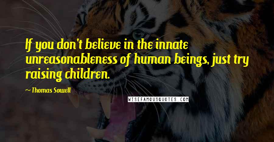 Thomas Sowell quotes: If you don't believe in the innate unreasonableness of human beings, just try raising children.