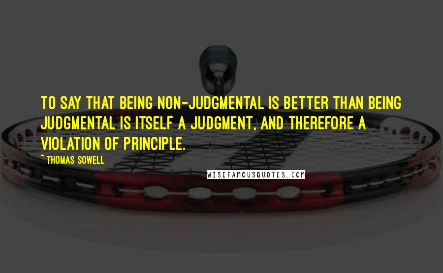 Thomas Sowell quotes: To say that being non-judgmental is better than being judgmental is itself a judgment, and therefore a violation of principle.