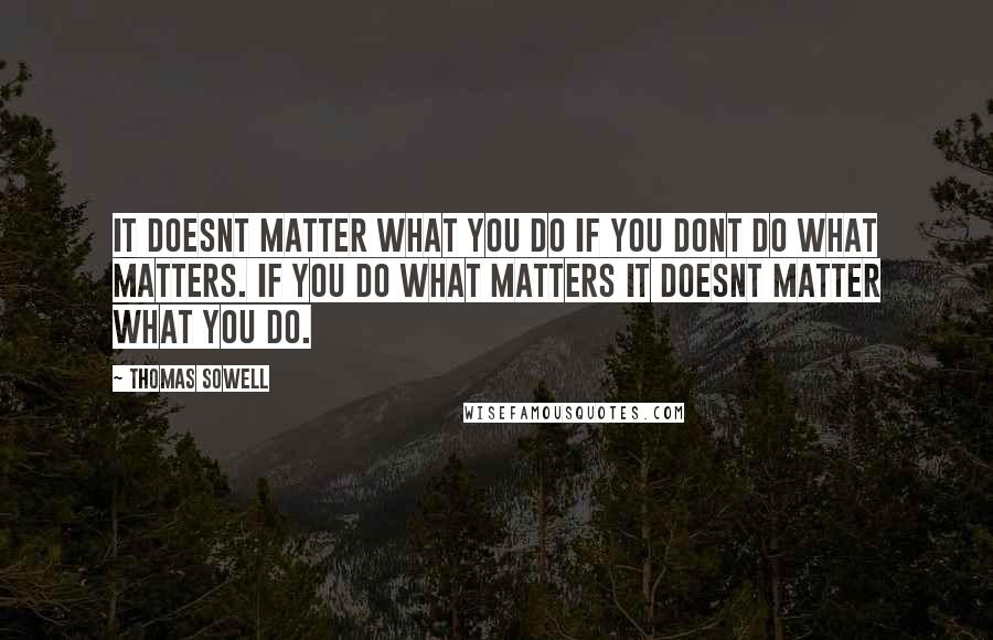Thomas Sowell quotes: It doesnt matter what you do if you dont do what matters. If you do what matters it doesnt matter what you do.