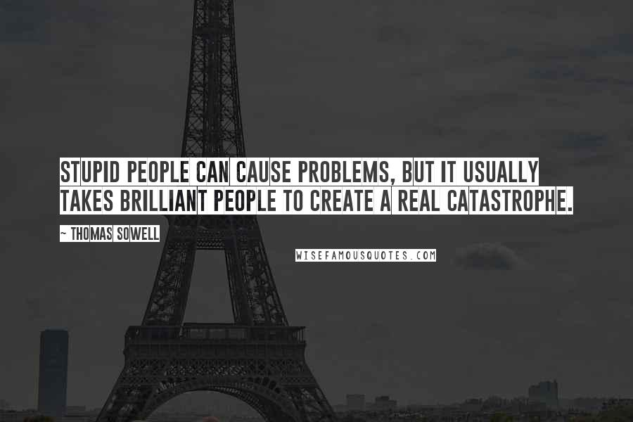 Thomas Sowell quotes: Stupid people can cause problems, but it usually takes brilliant people to create a real catastrophe.
