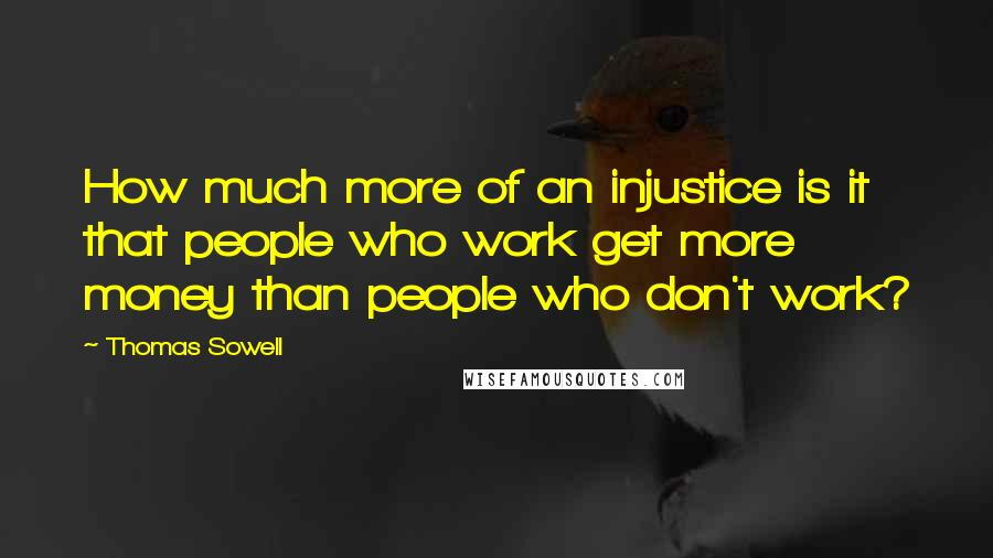 Thomas Sowell quotes: How much more of an injustice is it that people who work get more money than people who don't work?