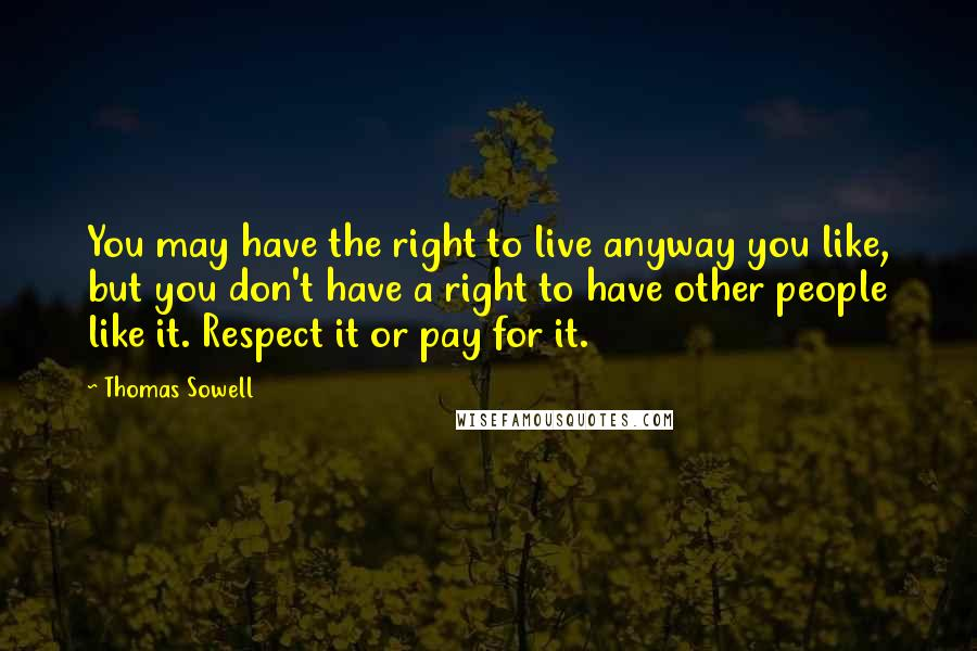 Thomas Sowell quotes: You may have the right to live anyway you like, but you don't have a right to have other people like it. Respect it or pay for it.