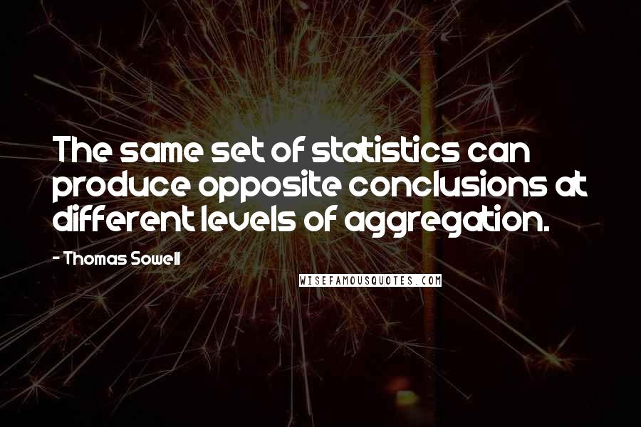 Thomas Sowell quotes: The same set of statistics can produce opposite conclusions at different levels of aggregation.