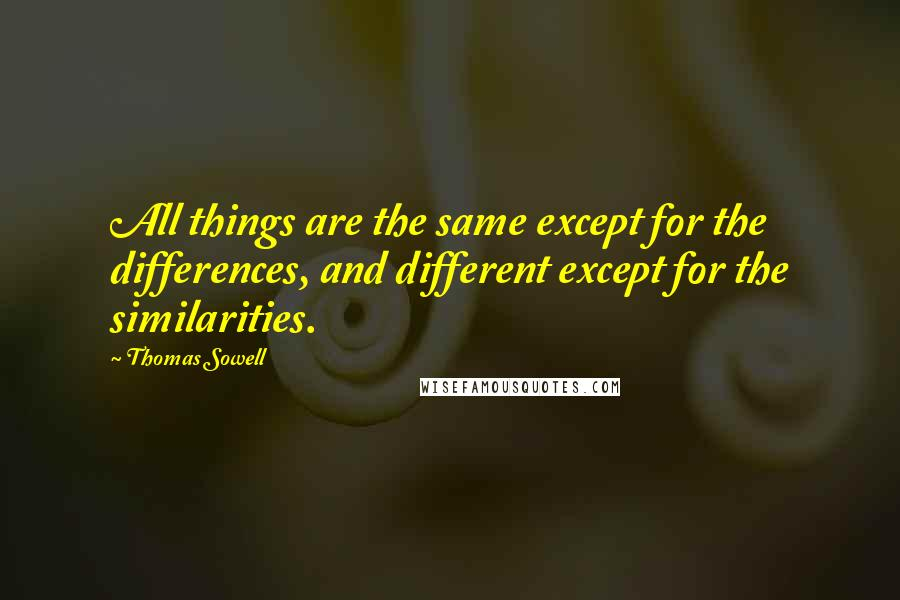 Thomas Sowell quotes: All things are the same except for the differences, and different except for the similarities.