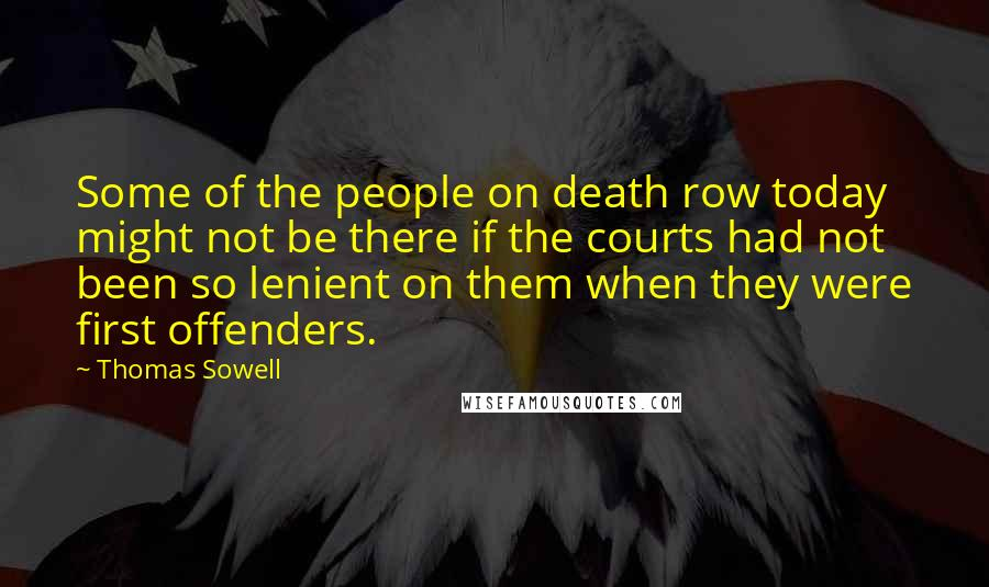 Thomas Sowell quotes: Some of the people on death row today might not be there if the courts had not been so lenient on them when they were first offenders.