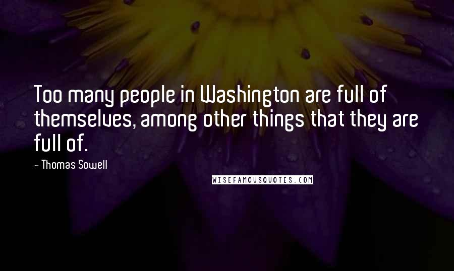 Thomas Sowell quotes: Too many people in Washington are full of themselves, among other things that they are full of.