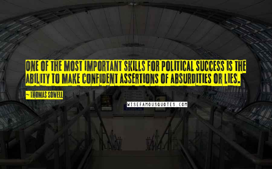 Thomas Sowell quotes: One of the most important skills for political success is the ability to make confident assertions of absurdities or lies.