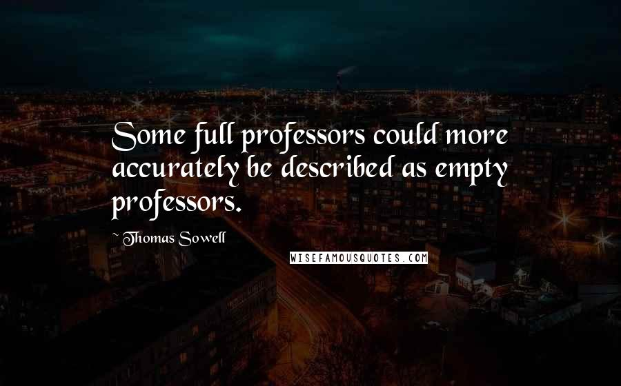 Thomas Sowell quotes: Some full professors could more accurately be described as empty professors.