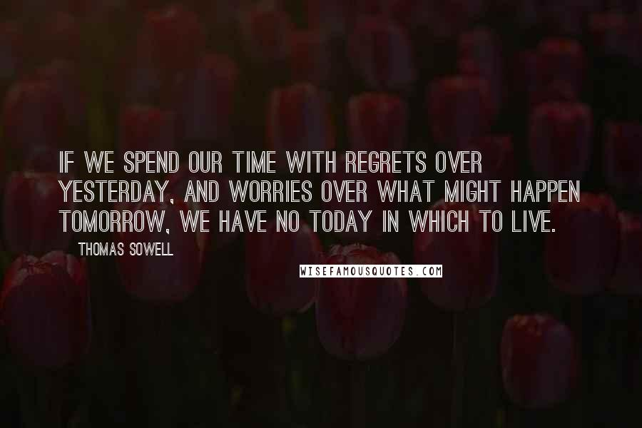 Thomas Sowell quotes: If we spend our time with regrets over yesterday, and worries over what might happen tomorrow, we have no today in which to live.