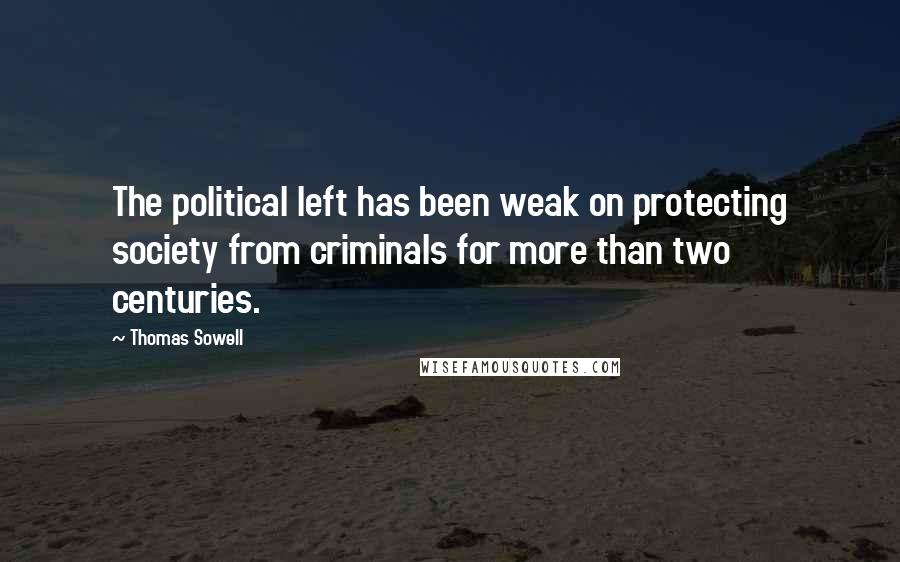Thomas Sowell quotes: The political left has been weak on protecting society from criminals for more than two centuries.