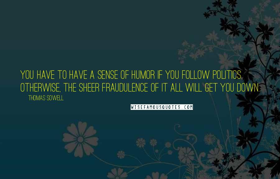 Thomas Sowell quotes: You have to have a sense of humor if you follow politics. Otherwise, the sheer fraudulence of it all will get you down.