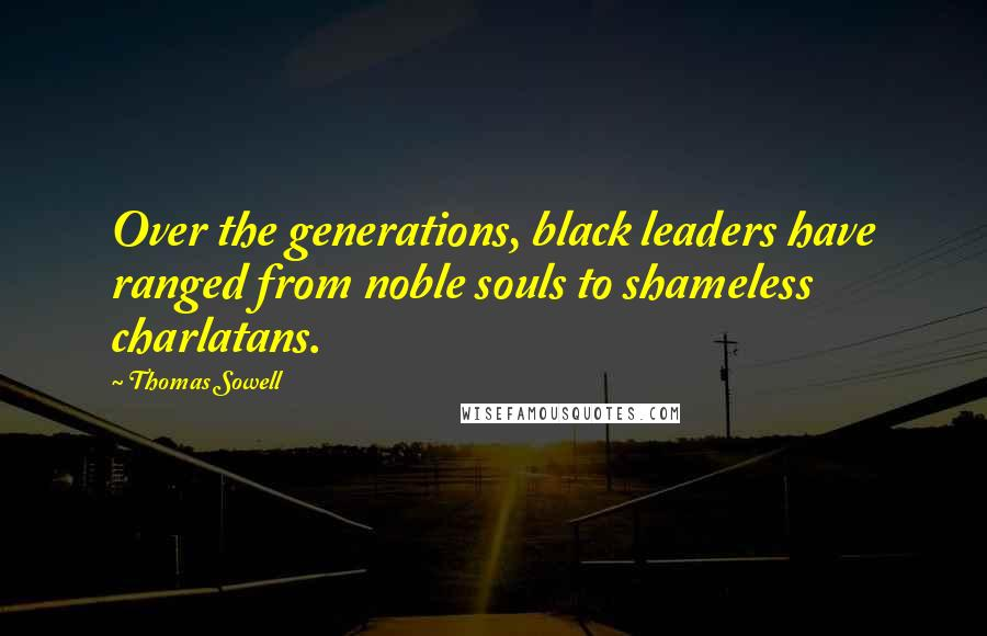 Thomas Sowell quotes: Over the generations, black leaders have ranged from noble souls to shameless charlatans.