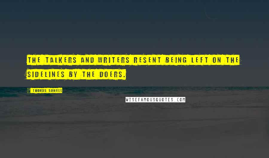 Thomas Sowell quotes: The talkers and writers resent being left on the sidelines by the doers.