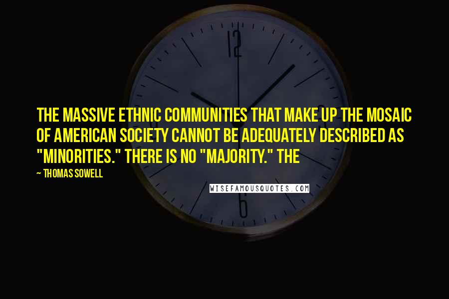 "Thomas Sowell quotes: The massive ethnic communities that make up the mosaic of American society cannot be adequately described as ""minorities."" There is no ""majority."" The"