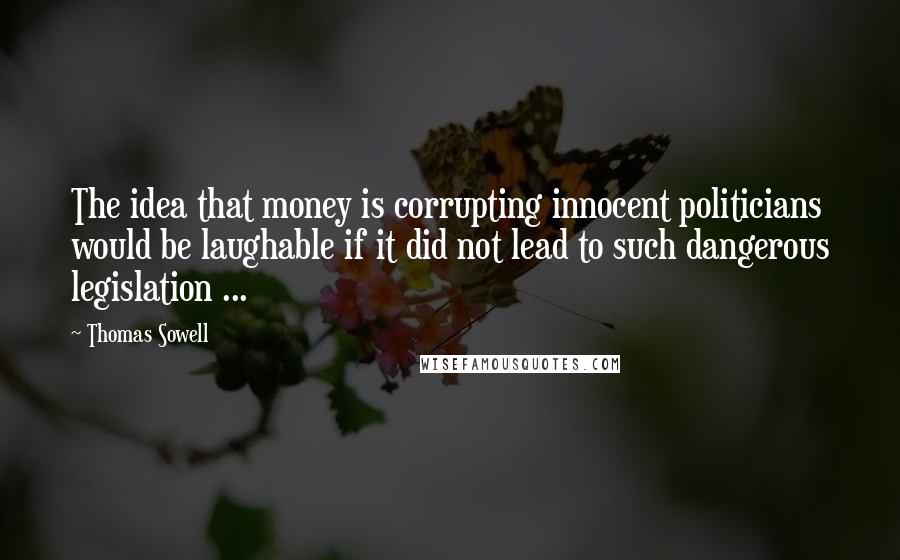 Thomas Sowell quotes: The idea that money is corrupting innocent politicians would be laughable if it did not lead to such dangerous legislation ...