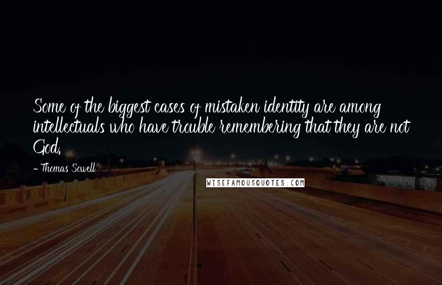 Thomas Sowell quotes: Some of the biggest cases of mistaken identity are among intellectuals who have trouble remembering that they are not God.