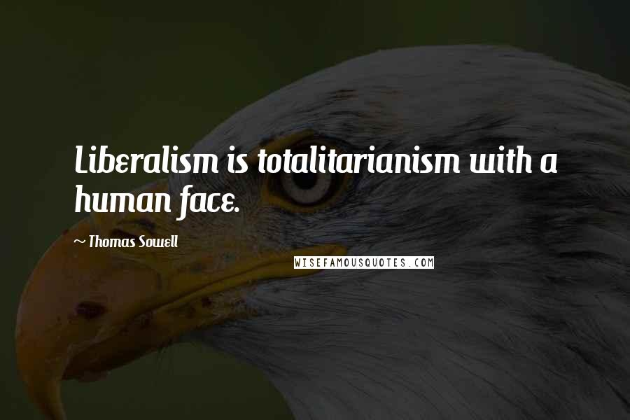 Thomas Sowell quotes: Liberalism is totalitarianism with a human face.