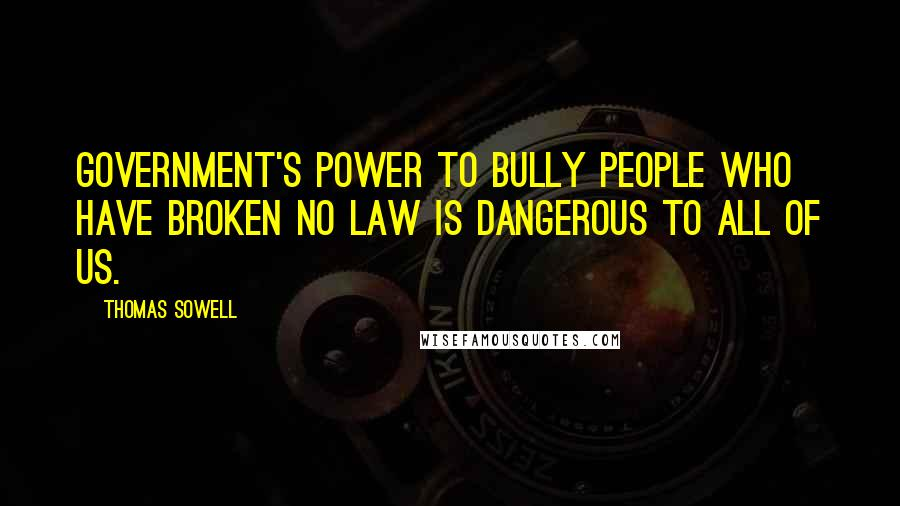 Thomas Sowell quotes: Government's power to bully people who have broken no law is dangerous to all of us.