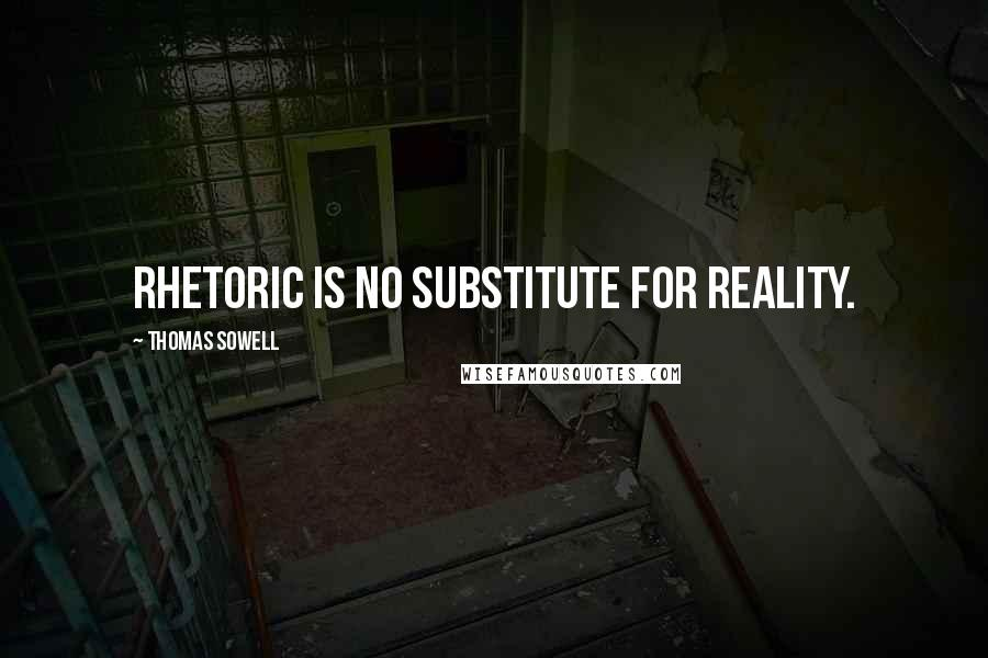 Thomas Sowell quotes: Rhetoric is no substitute for reality.