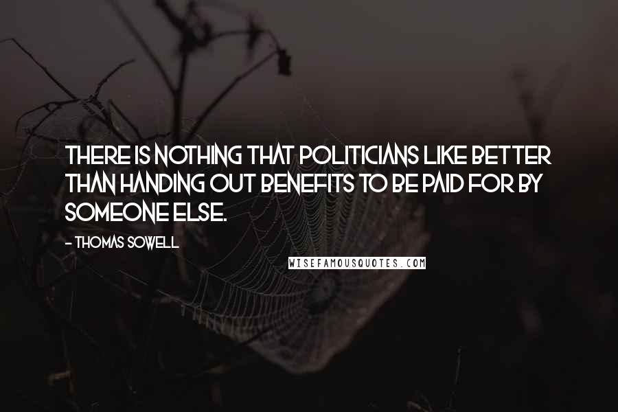 Thomas Sowell quotes: There is nothing that politicians like better than handing out benefits to be paid for by someone else.