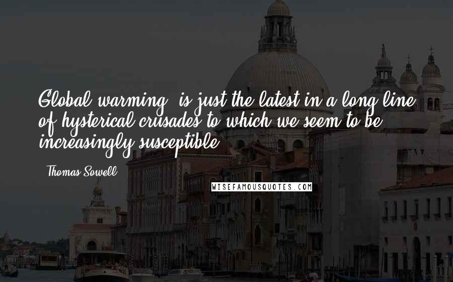 Thomas Sowell quotes: Global warming' is just the latest in a long line of hysterical crusades to which we seem to be increasingly susceptible.