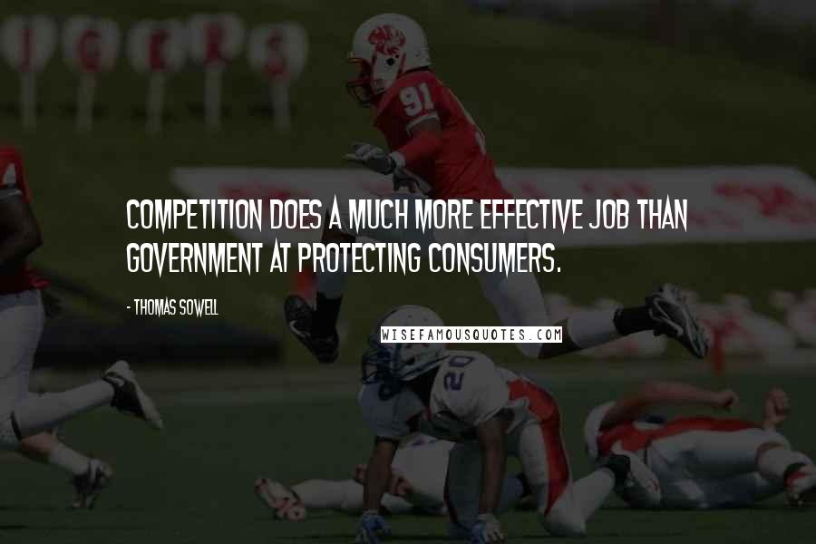 Thomas Sowell quotes: Competition does a much more effective job than government at protecting consumers.