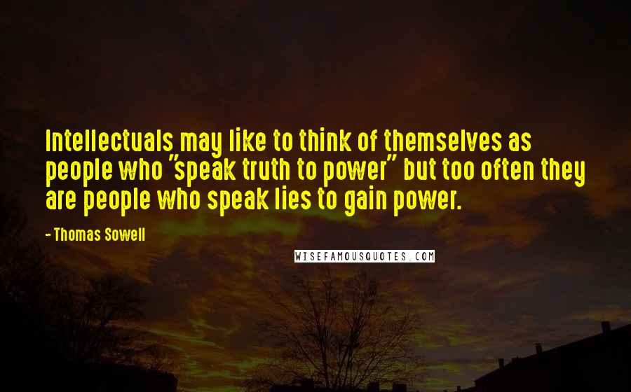 "Thomas Sowell quotes: Intellectuals may like to think of themselves as people who ""speak truth to power"" but too often they are people who speak lies to gain power."