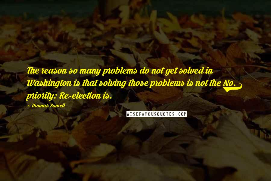 Thomas Sowell quotes: The reason so many problems do not get solved in Washington is that solving those problems is not the No. 1 priority: Re-election is.