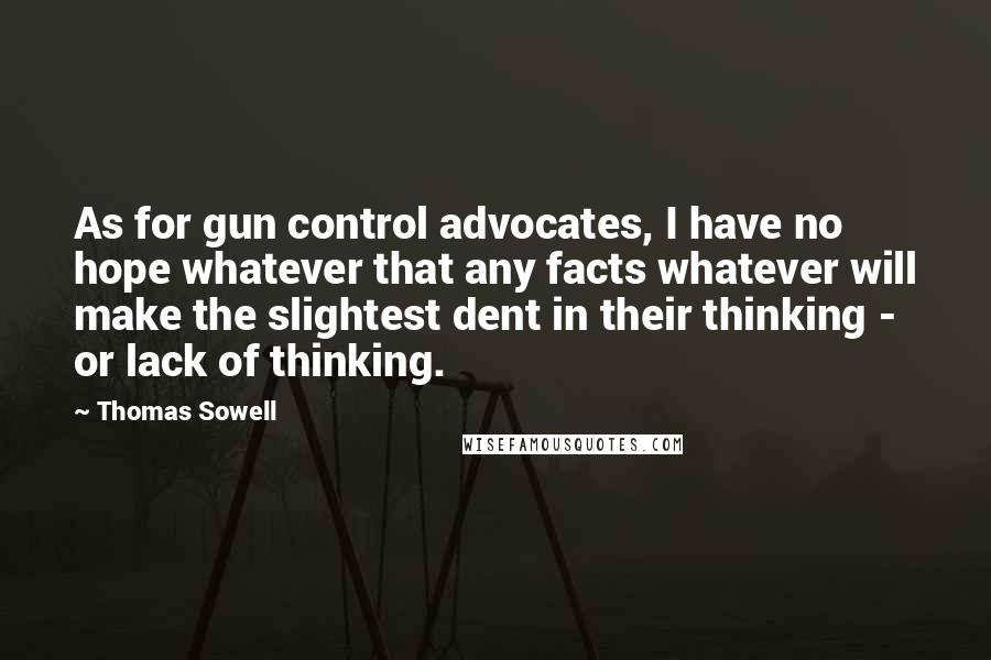 Thomas Sowell quotes: As for gun control advocates, I have no hope whatever that any facts whatever will make the slightest dent in their thinking - or lack of thinking.