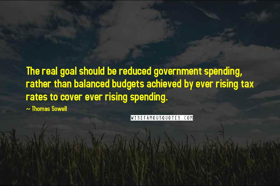 Thomas Sowell quotes: The real goal should be reduced government spending, rather than balanced budgets achieved by ever rising tax rates to cover ever rising spending.