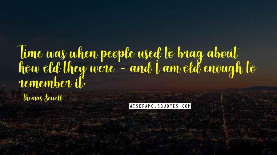 Thomas Sowell quotes: Time was when people used to brag about how old they were - and I am old enough to remember it.