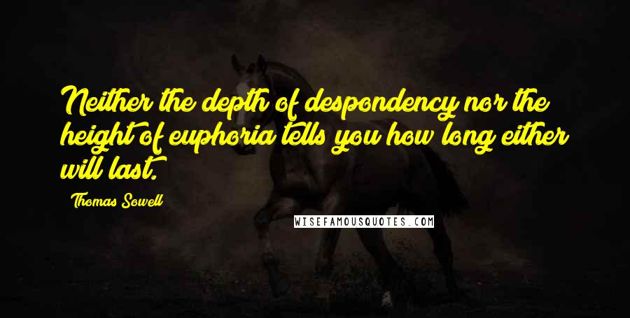 Thomas Sowell quotes: Neither the depth of despondency nor the height of euphoria tells you how long either will last.