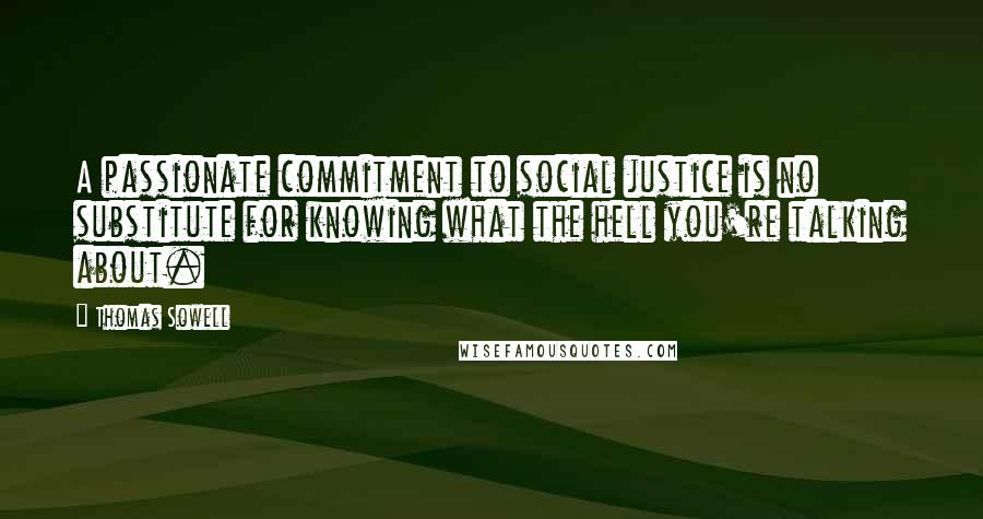 Thomas Sowell quotes: A passionate commitment to social justice is no substitute for knowing what the hell you're talking about.
