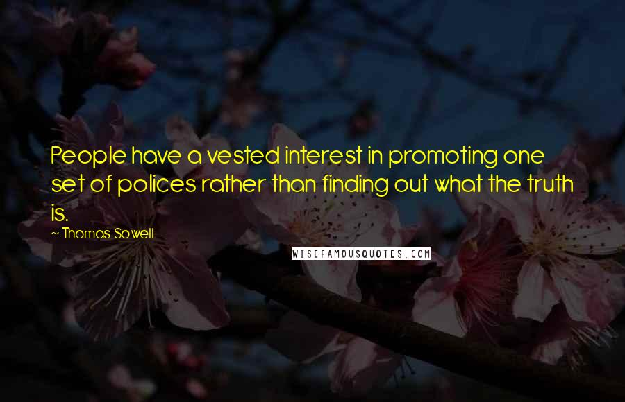 Thomas Sowell quotes: People have a vested interest in promoting one set of polices rather than finding out what the truth is.
