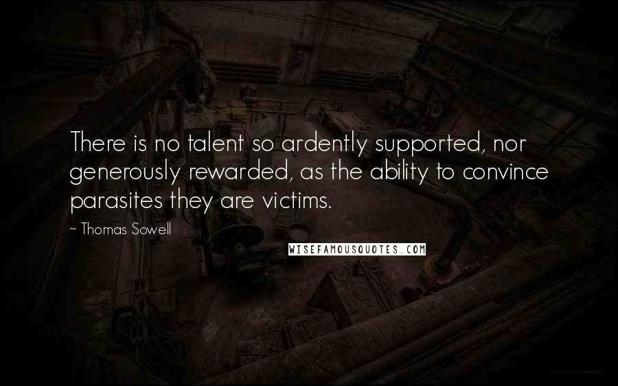 Thomas Sowell quotes: There is no talent so ardently supported, nor generously rewarded, as the ability to convince parasites they are victims.