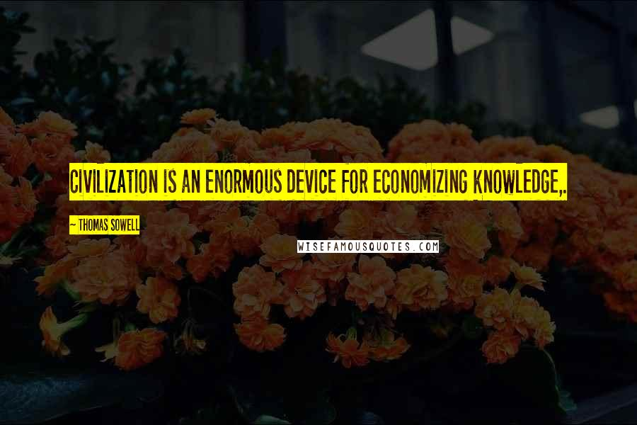 Thomas Sowell quotes: Civilization is an enormous device for economizing knowledge,.