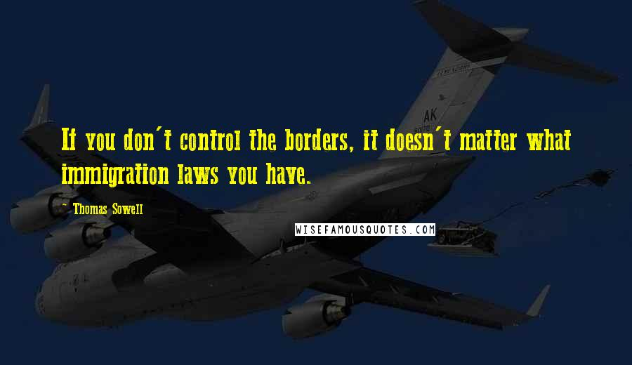 Thomas Sowell quotes: If you don't control the borders, it doesn't matter what immigration laws you have.