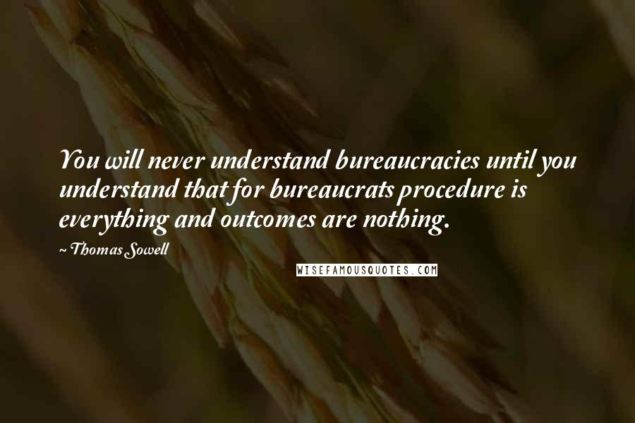 Thomas Sowell quotes: You will never understand bureaucracies until you understand that for bureaucrats procedure is everything and outcomes are nothing.
