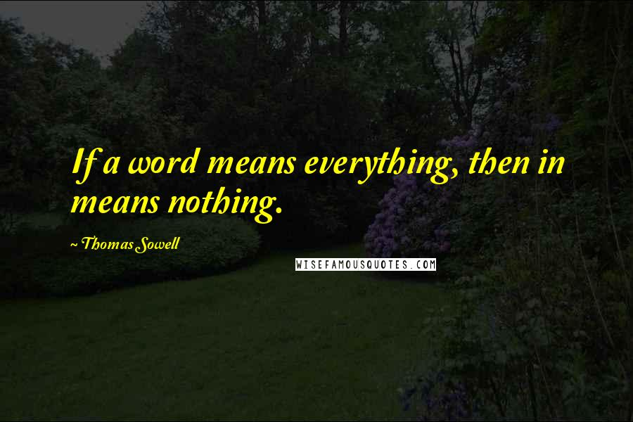 Thomas Sowell quotes: If a word means everything, then in means nothing.
