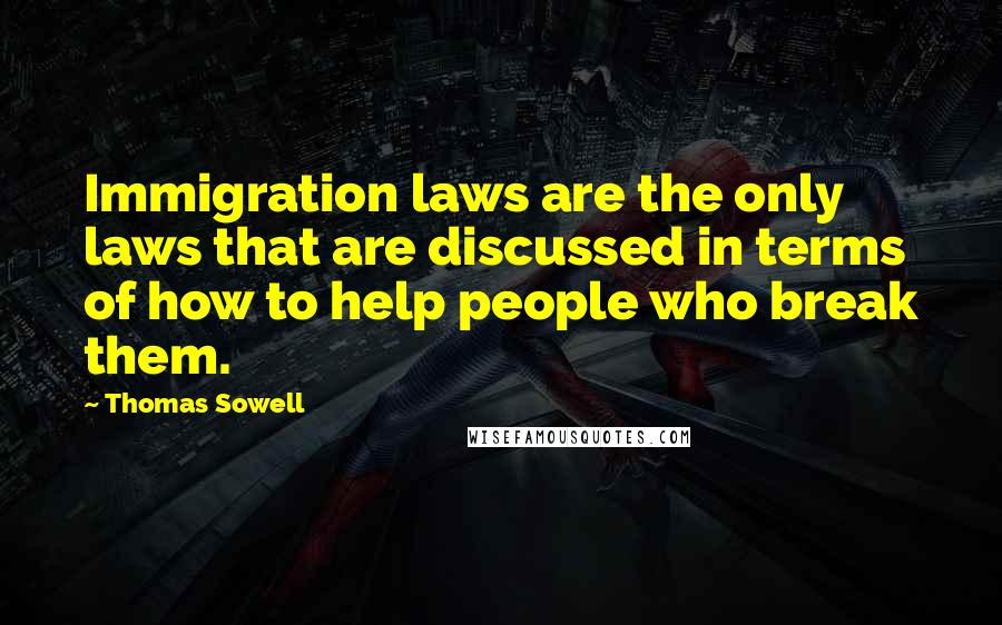 Thomas Sowell quotes: Immigration laws are the only laws that are discussed in terms of how to help people who break them.