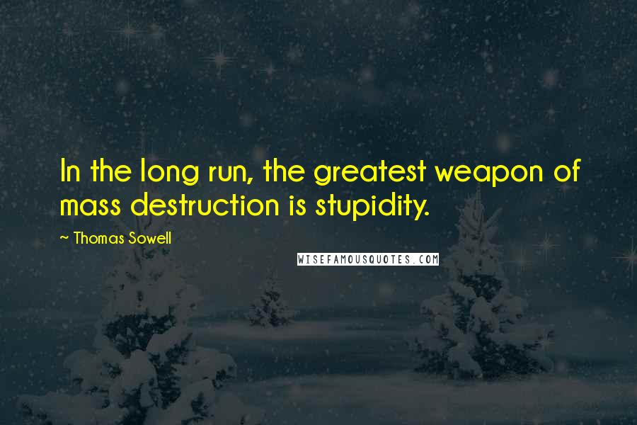 Thomas Sowell quotes: In the long run, the greatest weapon of mass destruction is stupidity.