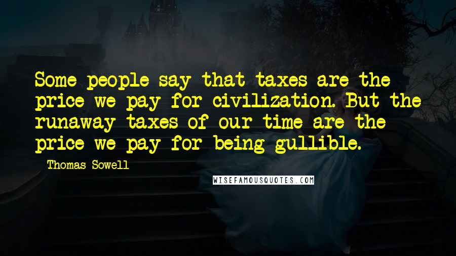 Thomas Sowell quotes: Some people say that taxes are the price we pay for civilization. But the runaway taxes of our time are the price we pay for being gullible.