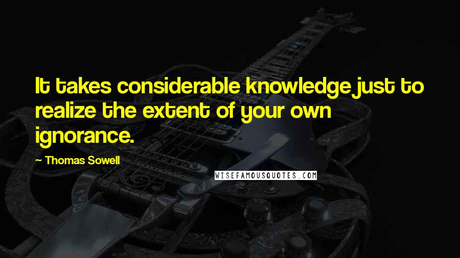 Thomas Sowell quotes: It takes considerable knowledge just to realize the extent of your own ignorance.