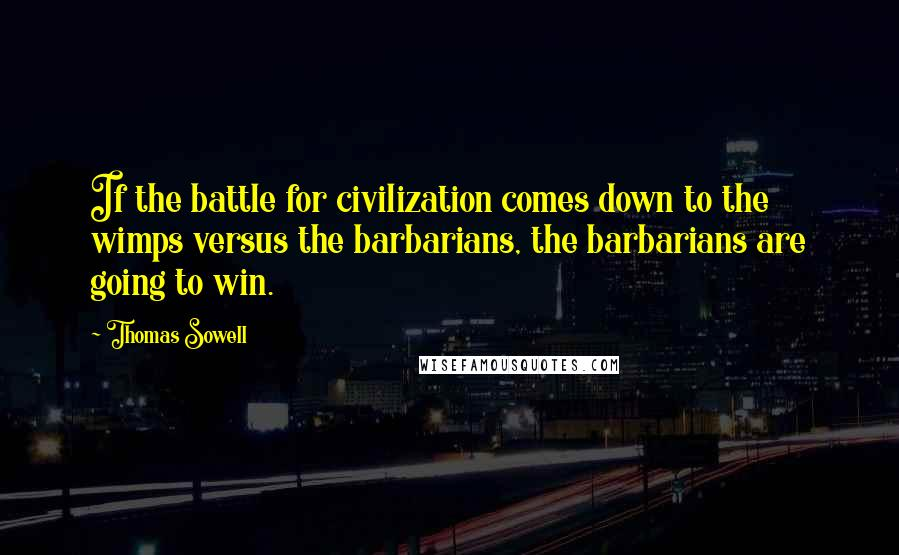 Thomas Sowell quotes: If the battle for civilization comes down to the wimps versus the barbarians, the barbarians are going to win.